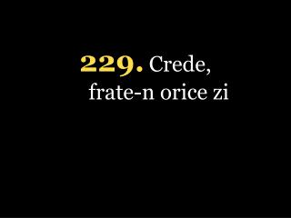 229 . Crede,  frate-n orice zi