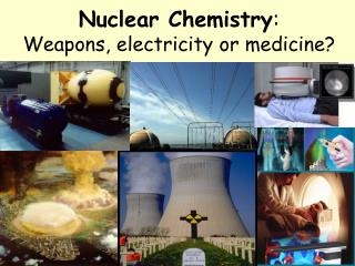 Nuclear Chemistry : Weapons, electricity or medicine?