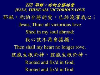 233  耶穌, 祢 的全勝的愛 JESUS, THINE ALL VICTORIOUS LOVE
