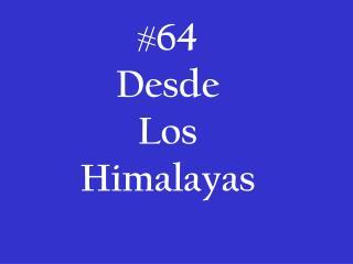 # 64 Desde  Los Himalayas