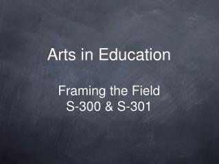 Arts in Education Framing the Field S-300 & S-301
