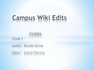 Campus Wiki Edits CS300A Group 4 Author:   Kundan  Kumar Editor:   Ankita Pasricha