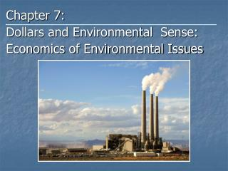 Chapter 7: Dollars and Environmental  Sense: Economics of Environmental Issues