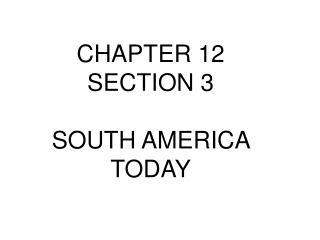 CHAPTER 12 SECTION 3 SOUTH AMERICA TODAY