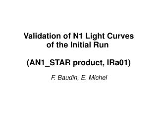 Validation of N1 Light Curves of the Initial Run  (AN1_STAR product, IRa01) F. Baudin, E. Michel
