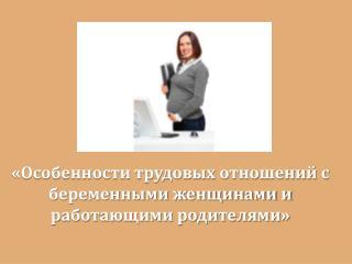 «Особенности трудовых отношений с беременными женщинами и работающими родителями»