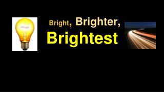 Bright , Brighter, Brightest