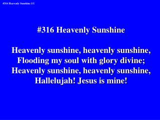 #316 Heavenly Sunshine Heavenly sunshine, heavenly sunshine, Flooding my soul with glory divine;