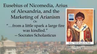 Eusebius of Nicomedia, Arius of Alexandria, and the  Marketing  of  Arianism Or: