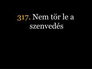 317.  Nem t�r le a szenved�s