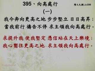 395 、 向高處行       降 A 大調  ♩ = 100 ( 一 )  我今奔向更高之地 , 步步堅立 , 日日高昇 ;