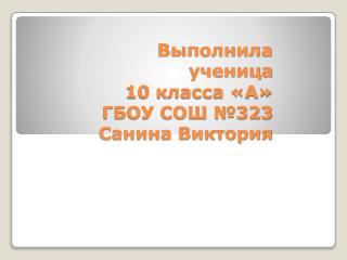 Выполнила ученица 10 класса «А» ГБОУ СОШ №323 Санина Виктория