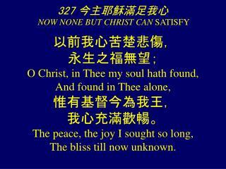 327 今主耶穌滿足我心 NOW NONE BUT CHRIST CAN  SATISFY