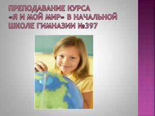 Преподавание курса                    «Я и мой мир» в начальной школе гимназии №397