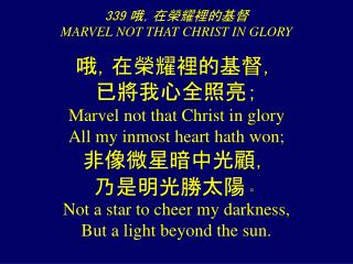 339 哦,在榮耀裡的基督 MARVEL NOT THAT CHRIST IN GLORY