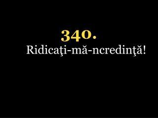 340. Ridicaţi-mă-ncredinţă!
