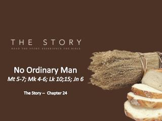 No Ordinary Man Mt 5-7; Mk 4-6; Lk 10;15; Jn  6 The Story --  Chapter 24