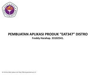 "PEMBUATAN APLIKASI PRODUK ""EAT347"" DISTRO Freddy Harahap. 33102541."