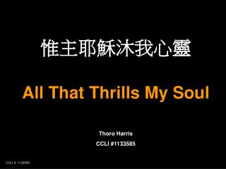 惟主耶穌沐我心靈 All That Thrills My Soul Thoro Harris CCLI #1133585