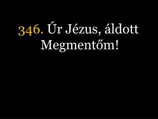 346.  Úr Jézus, áldott Megmentőm!