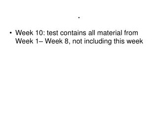Week 10: test contains all material from Week 1– Week 8, not including this week