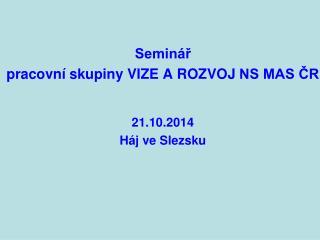 Seminář  pracovní skupiny  vize a rozvoj  NS MAS ČR 21.10.2014 Háj ve Slezsku