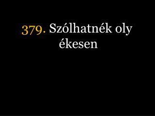379.  Szólhatnék oly ékesen