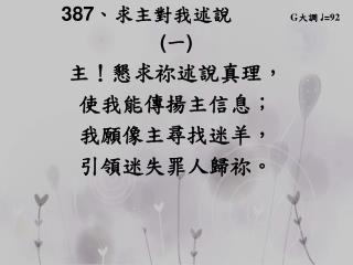 387 、 求主對我述說       G 大調  ♩ = 92 ( 一 ) 主 ! 懇求祢 述說真理, 使我能傳揚主信息 ;        我願像主尋找迷羊,