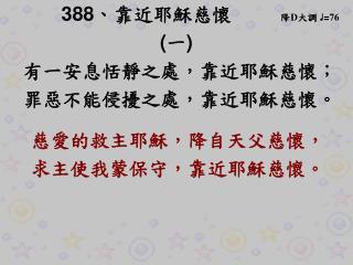 388 、 靠近耶穌慈懷      降 D 大調  ♩ = 76 ( 一 ) 有一安息恬靜之處 ,靠近耶穌慈懷 ;   罪惡不能侵擾之處 , 靠近耶穌慈懷 。