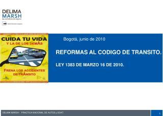 Bogotá, junio de 2010 REFORMAS AL CODIGO DE TRANSITO. LEY 1383 DE MARZO 16 DE 2010.
