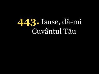 4 4 3 . Isuse, dă-mi Cuvântul Tău