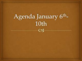 Agenda January 6 th -10th