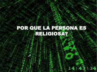 POR QUE LA PERSONA ES RELIGIOSA?