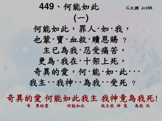 449 、 何能如此       G 大調   ♩ = 108 ( 一 ) 何能如此,罪人 · 如 · 我,        也蒙 · 寶 · 血救 · 贖恩賜  ?