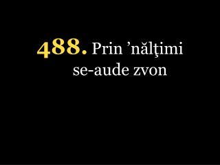 4 88 . Prin  ' nălţimi se-aude zvon