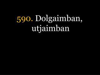 590.  Dolgaimban, utjaimban