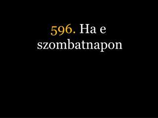 596.  Ha e szombatnapon