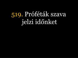 519.  Próféták szava jelzi időnket