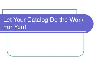 Let Your Catalog Do the Work For You!