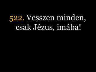 522.  Vesszen minden, csak Jézus, imába!