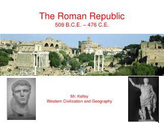 The Roman Republic 509 B.C.E. – 476 C.E.