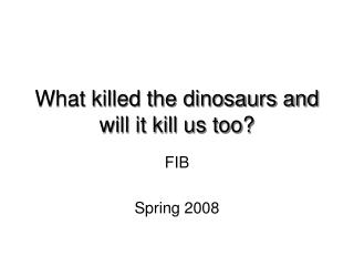 What killed the dinosaurs and will it kill us too