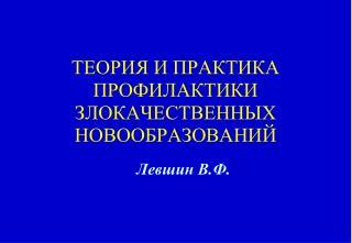 ТЕОРИЯ И ПРАКТИКА ПРОФИЛАКТИКИ ЗЛОКАЧЕСТВЕННЫХ НОВООБРАЗОВАНИЙ
