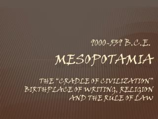 MESOPOTAMIA The �Cradle of Civilization� birthplace of writing, religion and the rule of law