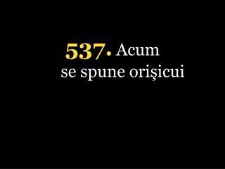 5 37. Acum se spune orişicui