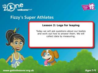 Lesson 2: Legs for leaping  Today we will ask questions about our bodies  and work out how to answer them. We will  coll