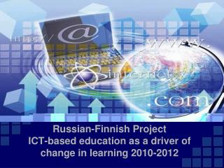 Russian-Finnish Project ICT-based education as a driver of  change in learning 2010-2012