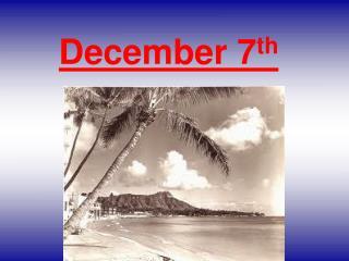 December 7 th