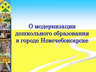 О модернизации дошкольного образования в городе Новочебоксарске