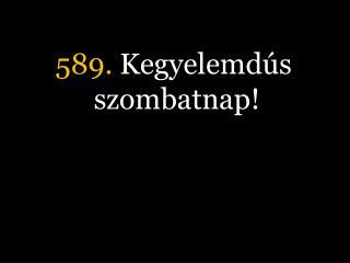 589.  Kegyelemdús szombatnap!